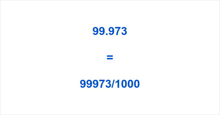 99.973 as a Fraction