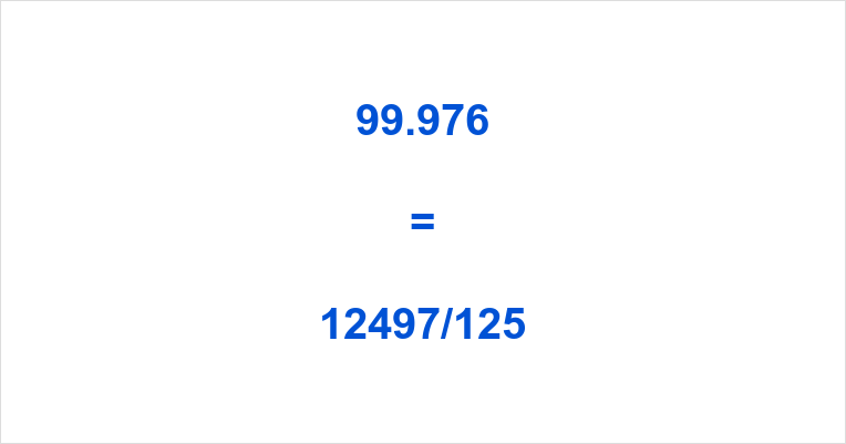 99.976 as a Fraction