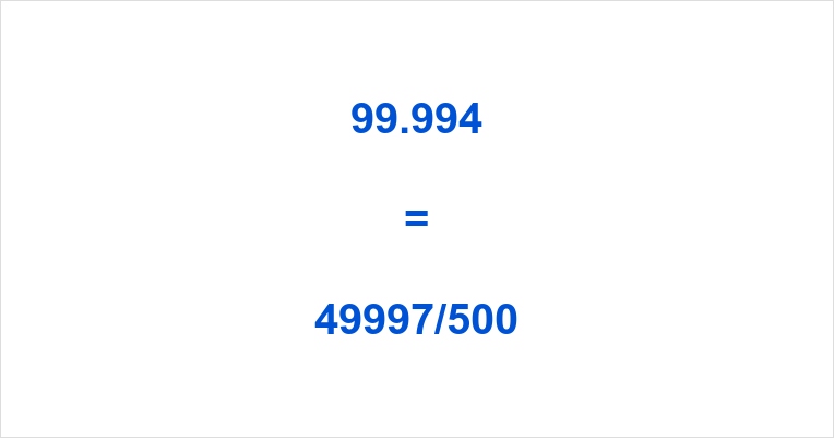 99.994 as a Fraction